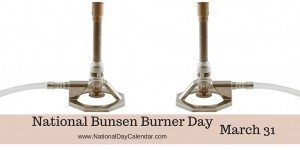 National Bunsen Burner Day - March 31