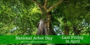 National Arbor Day - Last Friday in April
